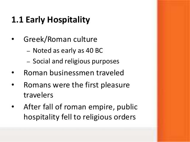 1.1 Early Hospitality• Greek/Roman culture– Noted as early as 40 BC– Social and religious purposes• Roman businessmen trav...
