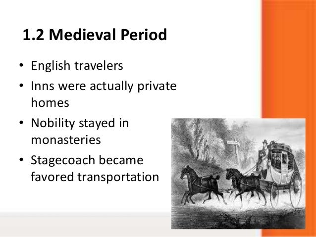 1.2 Medieval Period• English travelers• Inns were actually privatehomes• Nobility stayed inmonasteries• Stagecoach becamef...