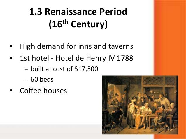 1.3 Renaissance Period(16th Century)• High demand for inns and taverns• 1st hotel - Hotel de Henry IV 1788– built at cost ...