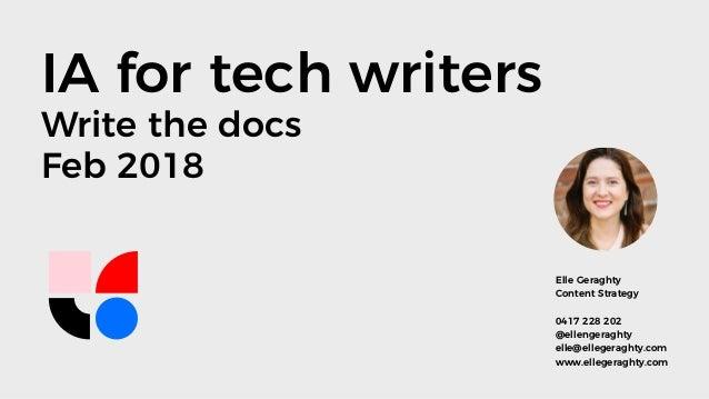 IA for tech writers Write the docs Feb 2018 Elle Geraghty Content Strategy 0417 228 202 @ellengeraghty elle@ellegeraghty.c...