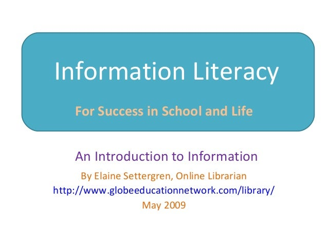 Information Literacy For Success in School and Life By Elaine Settergren, Online Librarian http://www.globeeducationnetwor...