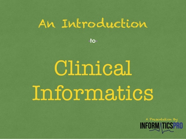 An Introduction  -to-  Clinical  Informatics  A Presentation By: