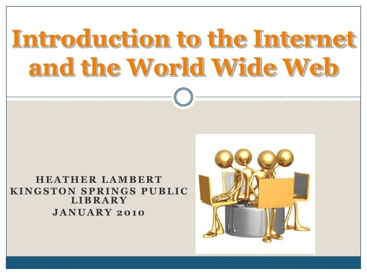 Introduction to the Internet and the World Wide Web<br />Heather Lambert<br />Kingston Springs Public Library<br />January...