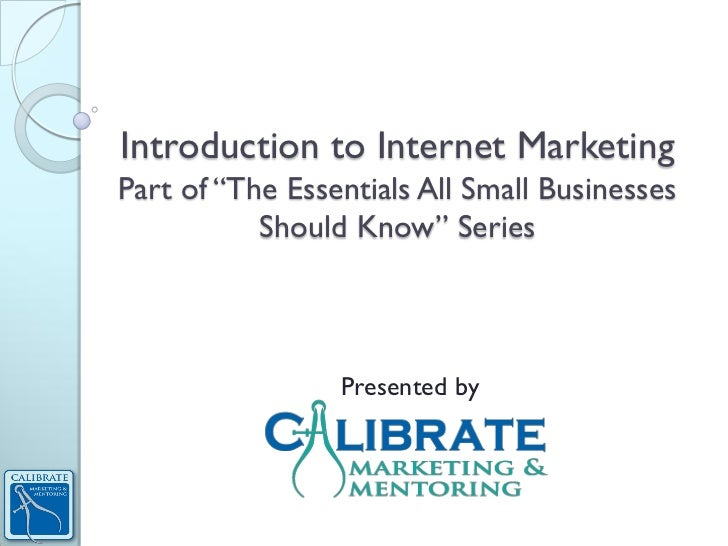 "Introduction to Internet MarketingPart of ""The Essentials All Small Businesses           Should Know"" Series              ..."