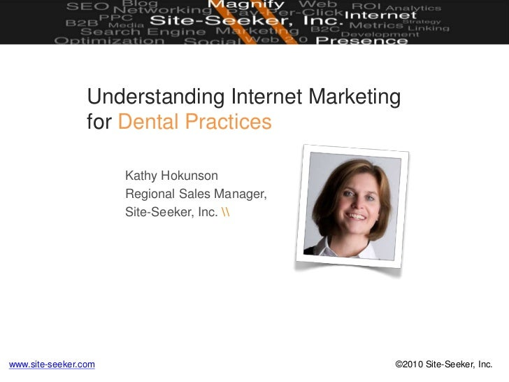 Understanding Internet Marketingfor Dental Practices<br />Kathy Hokunson<br />Regional Sales Manager,<br />Site-Seeker, In...