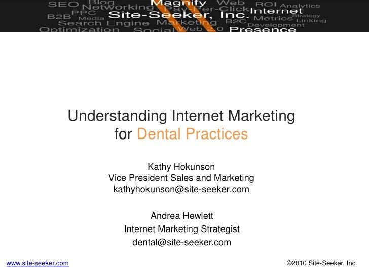 Understanding Internet Marketingfor Dental PracticesKathy HokunsonVice President Sales and Marketingkathyhokunson@site-see...
