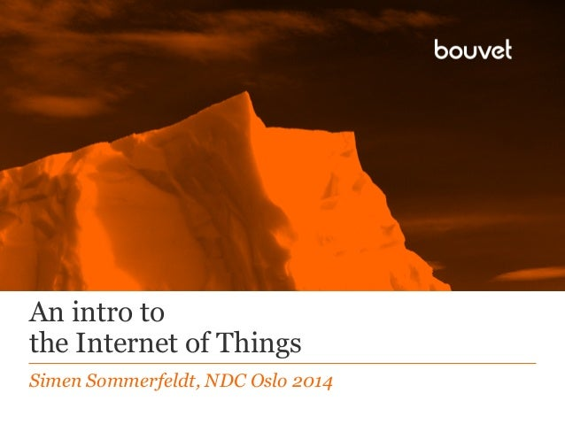 An intro to the Internet of Things Simen Sommerfeldt, NDC Oslo 2014