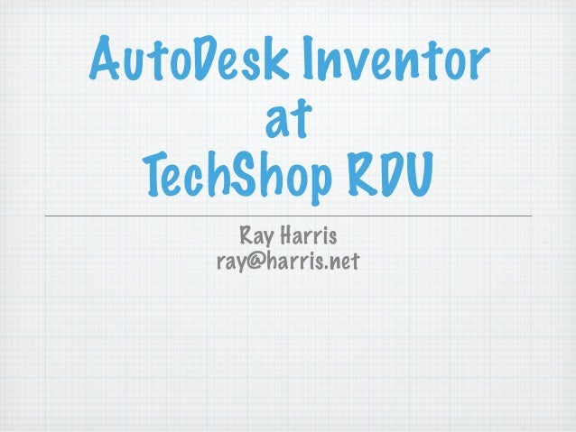 AutoDesk Inventor       at  TechShop RDU       Ray Harris     ray@harris.net