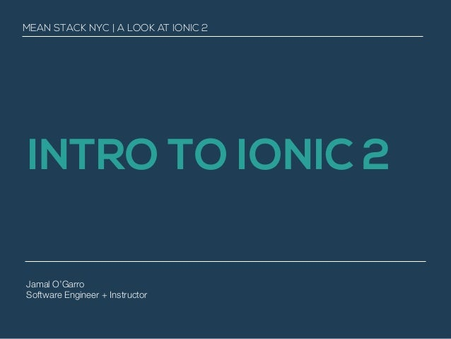 INTRO TO IONIC 2 MEAN STACK NYC | A LOOK AT IONIC 2 Jamal O'Garro Software Engineer + Instructor
