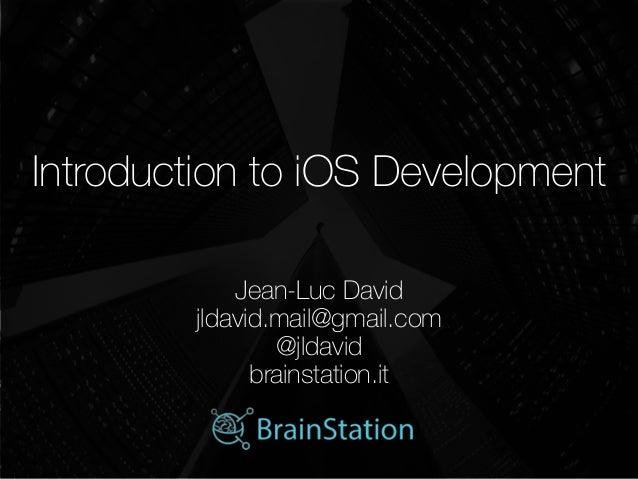 Introduction to iOS Development   Jean-Luc David jldavid.mail@gmail.com @jldavid brainstation.it