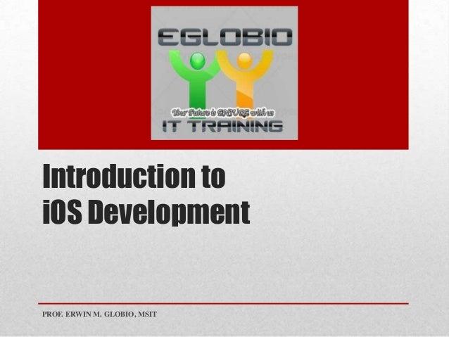Introduction to iOS Development PROF. ERWIN M. GLOBIO, MSIT