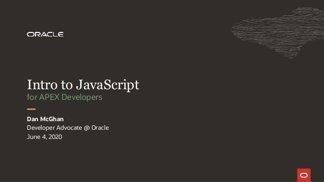 Developer Advocate @ Oracle June 4, 2020 Dan McGhan for APEX Developers Intro to JavaScript