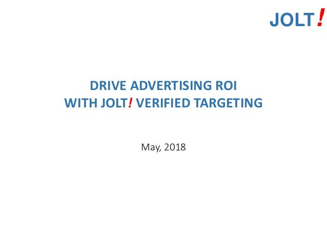JOLT! DRIVE ADVERTISING ROI WITH JOLT! VERIFIED TARGETING May, 2018