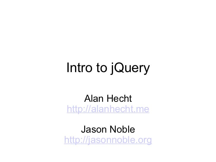 Intro to jQuery Alan Hecht http://alanhecht.me Jason Noble http://jasonnoble.org