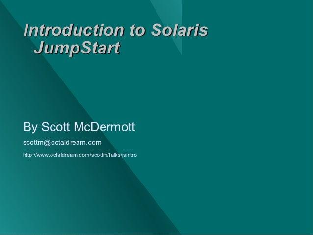 Introduction to Solaris  JumpStartBy Scott McDermottscottm@octaldream.comhttp://www.octaldream.com/scottm/talks/jsintro