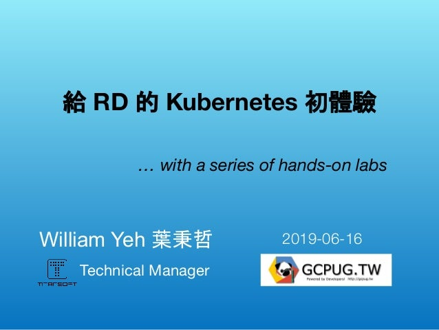 Technical Manager William Yeh 葉秉哲  給 RD 的 Kubernetes 初體驗 … with a series of hands-on labs 2019-06-16