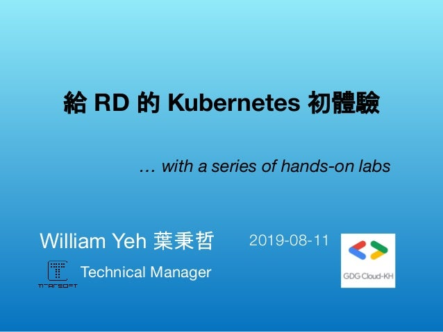 Technical Manager William Yeh 葉秉哲  給 RD 的 Kubernetes 初體驗 … with a series of hands-on labs 2019-08-11