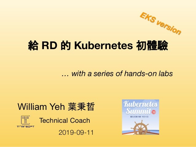 Technical Coach William Yeh 葉秉哲  給 RD 的 Kubernetes 初體驗 … with a series of hands-on labs 2019-09-11 EKS version