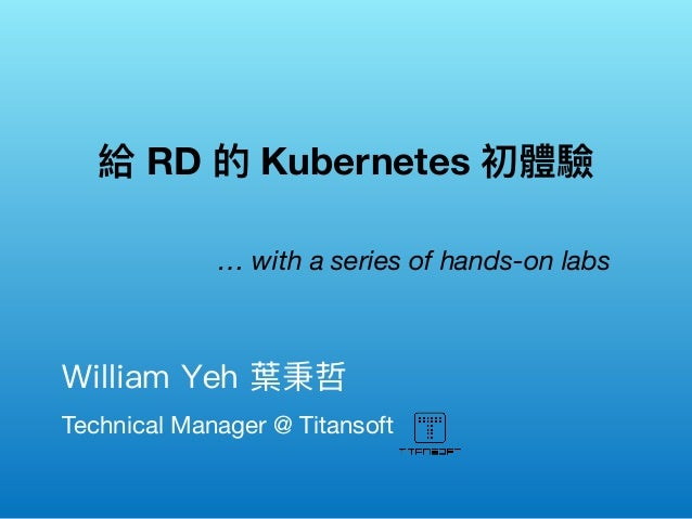 Technical Manager @ Titansoft William Yeh 葉秉哲  給 RD 的 Kubernetes 初體驗 … with a series of hands-on labs