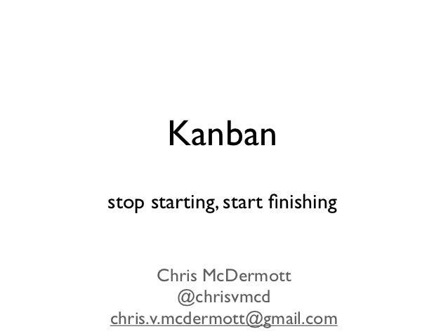 Kanbanstop starting, start finishing       Chris McDermott         @chrisvmcdchris.v.mcdermott@gmail.com