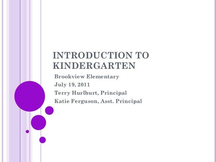 INTRODUCTION TO KINDERGARTEN Brookview Elementary July 19, 2011 Terry Hurlburt, Principal Katie Ferguson, Asst. Principal