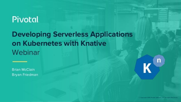 © Copyright 2019 Pivotal Software, Inc. All rights Reserved. Brian McClain Bryan Friedman Developing Serverless Applicatio...
