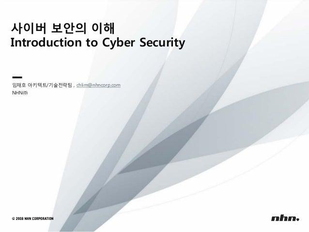 사이버 보안의 이해 Introduction to Cyber Security  임채호 아키텍트/기술전략팀 , chlim@nhncorp.com NHN㈜