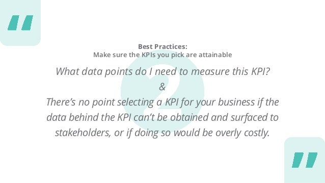 Best Practices: Make sure the KPIs you pick are attainable What data points do I need to measure this KPI? & There's no po...