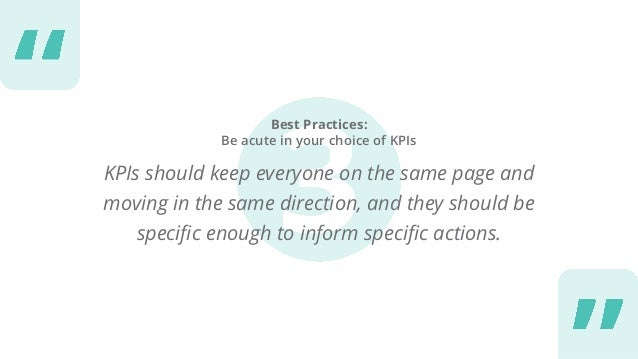 Best Practices: Be acute in your choice of KPIs KPIs should keep everyone on the same page and moving in the same directio...