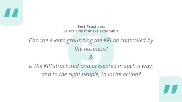 Best Practices: Select KPIs that are actionable Can the events grounding the KPI be controlled by the business? & Is the K...
