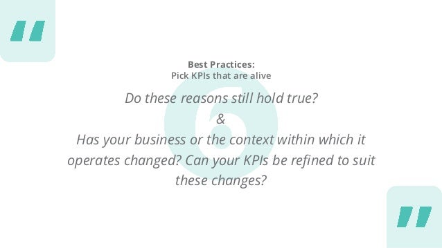 Best Practices: Pick KPIs that are alive Do these reasons still hold true? & Has your business or the context within which...