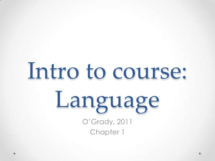 Intro to course:   Language     O'Grady, 2011       Chapter 1
