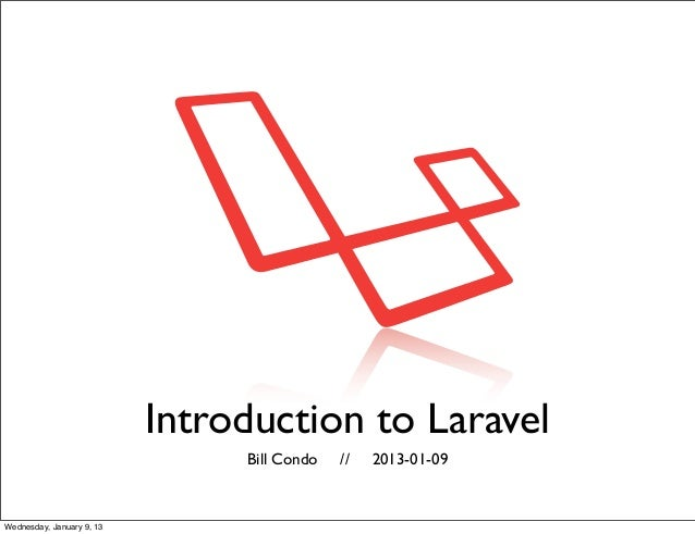 Introduction to Laravel                                Bill Condo   //   2013-01-09Wednesday, January 9, 13
