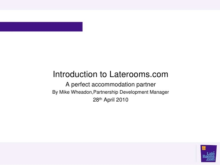 Introduction to Laterooms.com      A perfect accommodation partner By Mike Wheadon,Partnership Development Manager        ...