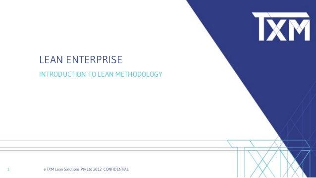 © TXM Lean Solutions Pty Ltd 2012 CONFIDENTIAL1 LEAN ENTERPRISE INTRODUCTION TO LEAN METHODOLOGY