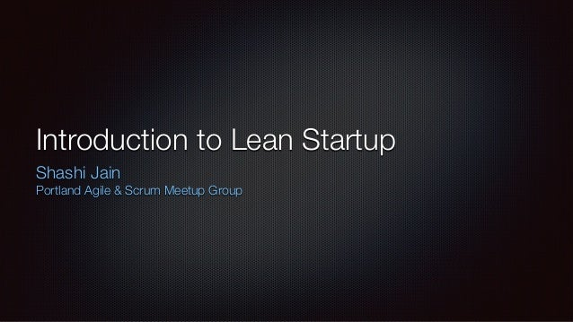 Introduction to Lean Startup  Shashi Jain  Portland Agile & Scrum Meetup Group