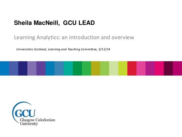Sheila MacNeill, GCU LEAD  Learning Analytics: an introduction and overview  Universities Scotland, Learning and Teaching ...