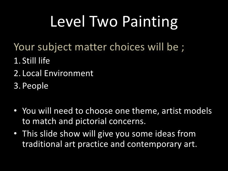 Level Two Painting<br />Your subject matter choices will be ;<br />Still life<br />Local Environment <br />People <br />Yo...