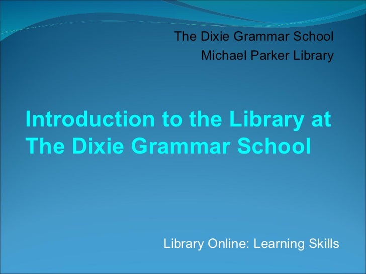 Library Online: Learning Skills The Dixie Grammar School Michael Parker Library Introduction to the Library at The Dixie G...