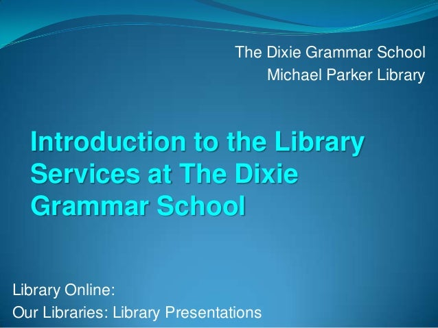 Library Online: Our Libraries: Library Presentations The Dixie Grammar School Michael Parker Library Introduction to the L...