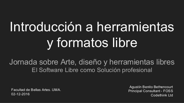 Introducción a herramientas y formatos libre Jornada sobre Arte, diseño y herramientas libres El Software Libre como Soluc...