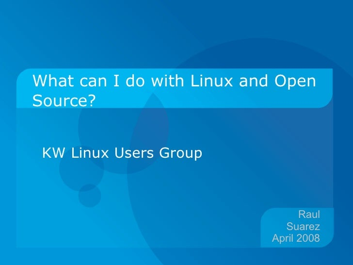 What can I do with Linux and Open Source? KW Linux Users Group Raul Suarez April 2008