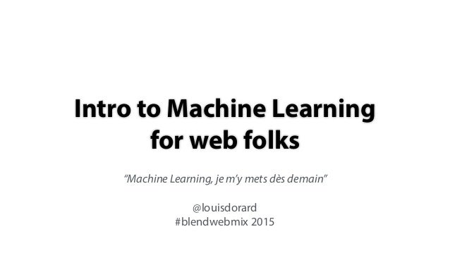"""Intro to Machine Learning for web folks """"Machine Learning, je m'y mets dès demain"""" @louisdorard #blendwebmix 2015"""