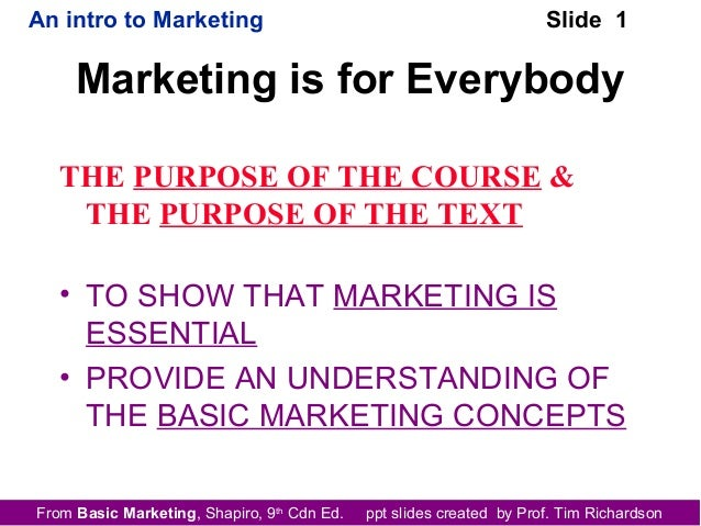 From Basic Marketing, Shapiro, 9th Cdn Ed. ppt slides created by Prof. Tim Richardson An intro to Marketing Slide 1 Market...