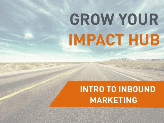 INTRO TO INBOUND MARKETING GROW YOUR IMPACT HUB