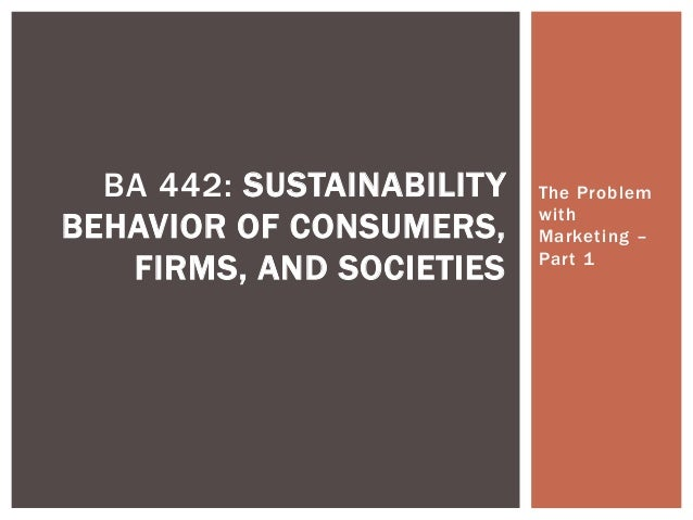 The Problem with Marketing – Part 1 BA 442: SUSTAINABILITY BEHAVIOR OF CONSUMERS, FIRMS, AND SOCIETIES
