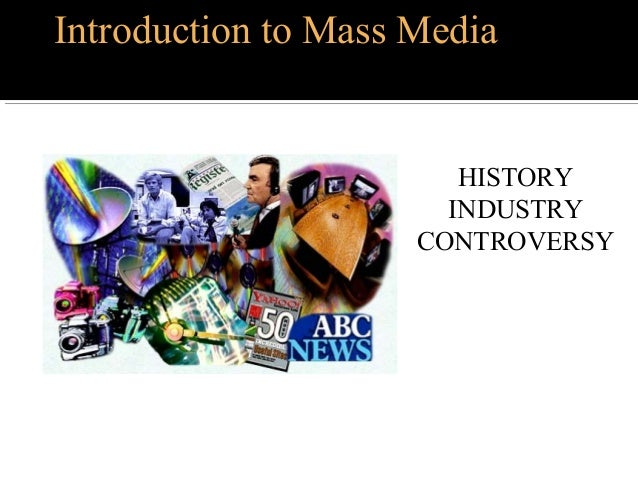 Introduction to Mass Media HISTORY INDUSTRY CONTROVERSY