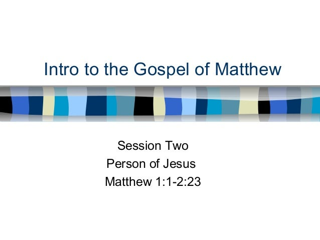 Intro to the Gospel of Matthew Session Two Person of Jesus Matthew 1:1-2:23