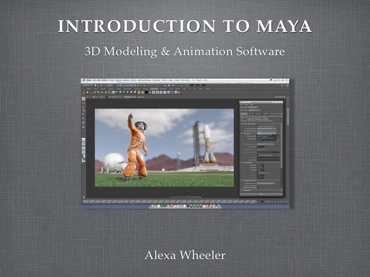 INTRODUCTION TO MAYA  3D Modeling & Animation Software           Alexa Wheeler