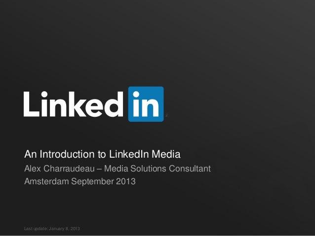 An Introduction to LinkedIn Media Alex Charraudeau – Media Solutions Consultant Amsterdam September 2013 Last update: Janu...